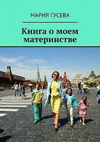 Мария Гусева -Книга омоем материнстве