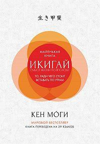 Кен Моги -Икигай. Смысл жизни по-японски