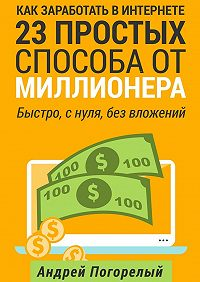 Андрей Погорелый -Как заработать вИнтернете. 23простых способа отмиллионера. Быстро, снуля, без вложений