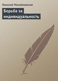 Николай Михайловский -Борьба за индивидуальность