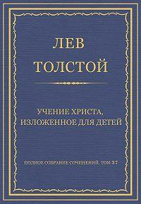 Лев Толстой -Полное собрание сочинений. Том 37. Произведения 1906–1910 гг. Учение Христа, изложенное для детей