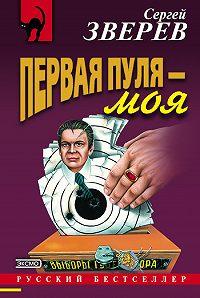 Сергей Зверев -Первая пуля – моя