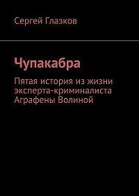 Сергей Глазков -Чупакабра. Пятая история из жизни эксперта-криминалиста Аграфены Волиной
