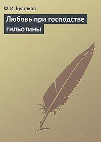 Федор Булгаков -Любовь при господстве гильотины