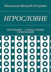 Валерий Мельников -ИГРОСЛОВИЕ. ИГРОСЛОВИЕ– СЛОВЭЕ (УЧЕНИЕ) СЛОВОЗНАНИЙ