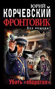 Юрий Корчевский -Фронтовик. Убить «оборотня»