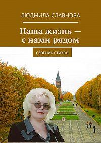 Людмила Славнова -Наша жизнь – с нами рядом. Сборник стихов