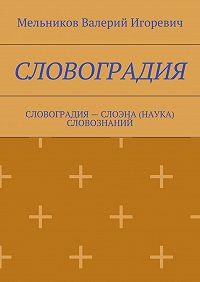 Валерий Мельников -СЛОВОГРАДИЯ. СЛОВОГРАДИЯ– СЛОЭНА (НАУКА) СЛОВОЗНАНИЙ