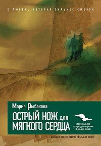 Мария Рыбакова - Острый нож для мягкого сердца