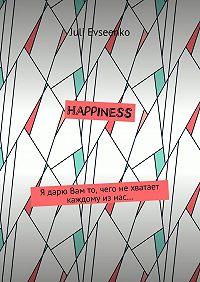 Juli Evseenko -Happiness. Я дарю Вам то, чего нехватает каждому изнас…