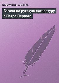 Константин Аксаков -Взгляд на русскую литературу с Петра Первого