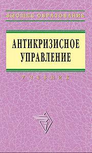 Коллектив Авторов -Антикризисное управление: учебник
