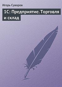 Игорь Суворов - 1С: Предприятие. Торговля и склад