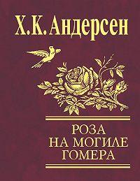 Ганс Христиан Андерсен - Роза с могилы Гомера (сборник)
