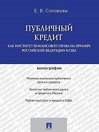 ЕКАТЕРИНА СОЛОВОВА -Публичный кредит как институт финансового права на примере Российской Федерации и США. Монография