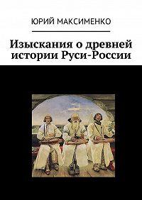 Юрий Максименко -Изыскания о древней истории Руси-России