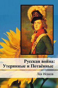 Лев Исаков - Русская война: Утерянные и Потаённые