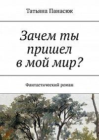 Татьяна Панасюк -Зачем ты пришел вмоймир? Фантастический роман