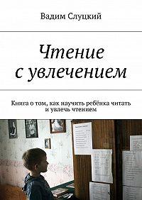 Вадим Слуцкий -Чтение сувлечением. Книга отом, как научить ребёнка читать иувлечь чтением