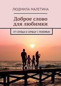 Людмила Малетина -Доброе слово для любимки. От сердца к сердцу с любовью