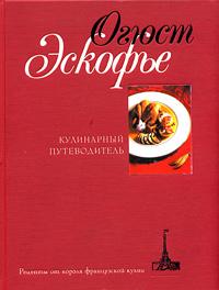 Огюст Эскофье -Кулинарный путеводитель. Рецепты от короля французской кухни
