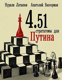 Нурали Латыпов, Анатолий Вассерман - 4.51 стратагемы для Путина