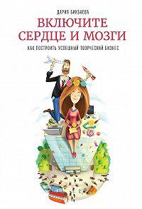Дария Бикбаева -Включите сердце и мозги. Как построить успешный творческий бизнес