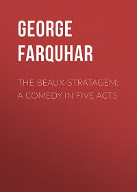 George Farquhar -The Beaux-Stratagem: A comedy in five acts