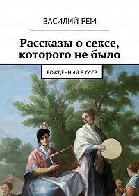 Василий Рем -Рассказы о сексе, которого не было. Рождённый вСССР