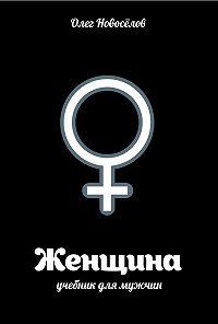 Олег Новоселов -Женщина. Учебник для мужчин