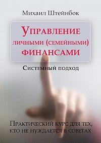 Михаил Штейнбок -Управление личными (семейными) финансами. Системный подход