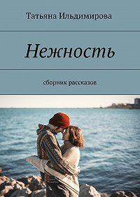 Татьяна Ильдимирова -Нежность. Сборник рассказов