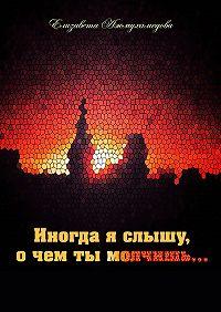 Елизавета Ажмухамедова - Иногда я слышу, о чем ты молчишь…