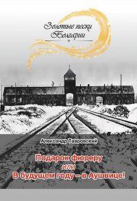 Александр Ноевич Тавровский -Подарок фюреру, или В будущем году – в Аушвице! (сборник)