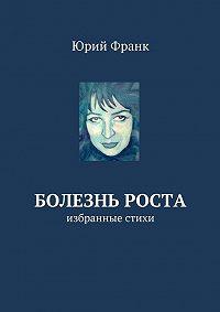 Юрий Франк -Болезнь роста. избранные стихи