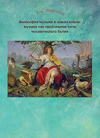 Екатерина Шапинская -Философия музыки в новом ключе: музыка как проблемное поле человеческого бытия