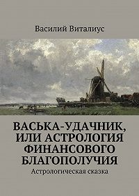 Василий Виталиус -Васька-удачник, или Астрология финансового благополучия. Астрологическая сказка