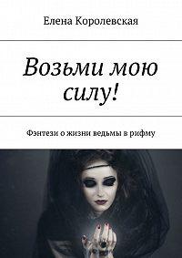 Елена Королевская -Возьми мою силу! Фэнтези о жизни ведьмы врифму