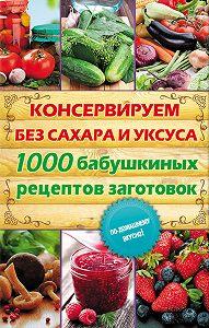 Елена Кара - Консервируем без сахара и уксуса. 1000 бабушкиных рецептов заготовок