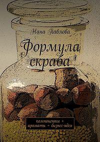 Нана Павлова - Формула скраба. компоненты + ароматы + бизнес-идеи