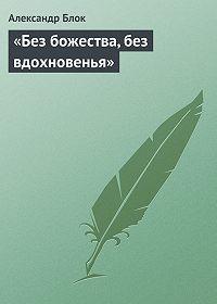 Александр Блок -«Без божества, без вдохновенья»
