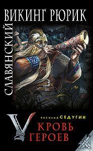 Василий Седугин -Славянский викинг Рюрик. Кровь героев