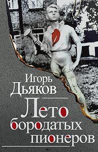 Игорь Дьяков -Лето бородатых пионеров (сборник)