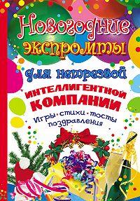 Мария Молодцова -Новогодние экспромты для нетрезвой интеллигентной компании. Игры, стихи, тосты, поздравления