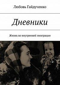 Любовь Гайдученко - Дневники. Жизнь вовнутренней эмиграции