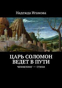 Надежда Игамова -Царь Соломон ведет впути. ченнелинг– стихи