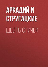 Аркадий и Борис Стругацкие -Шесть спичек