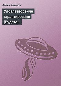 Айзек Азимов -Удовлетворение гарантировано [Будете довольны]