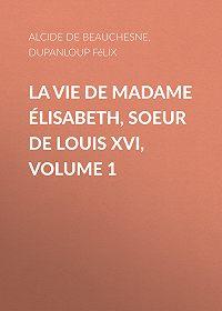 Félix Dupanloup -La Vie de Madame Élisabeth, soeur de Louis XVI, Volume 1