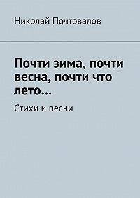 Николай Почтовалов - Почти зима, почти весна, почти что лето… Стихи и песни